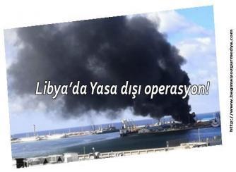 Libya'da Yasa dışı operasyon!